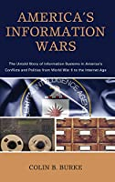 America's Information Wars: The Untold Story of Information Systems in America's Conflicts and Politics from World War II to the Internet Age