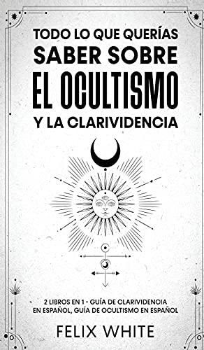 Todo lo que Querías Saber Sobre el Ocultismo y la Clarividencia: 2 Libros en 1 - Guía de Clarividencia en Español, Guía de Ocultismo en Español