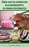 Über 300 Klassische Kuchenrezepte In Einem Kochbuch : Schokoladenkuchen, Meringues, Feierkuchen, Käsekuchen, Kekse, Familienkuchen, Kontinentale Kuchen, Kuchen Ohne Backwaren, Kuchen Für Kinder