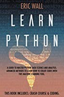 Learn Python: This Book Includes: Crash Course and Coding. A Guide to Master Python, Data Science and Analysis. Advanced Methods to Learn How to Create Codes with This Machine Learning Tool
