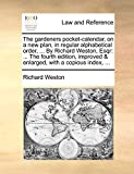 The gardeners pocket-calendar, on a new plan, in regular alphabetical order, ... By Richard Weston, Esqr: ... The fourth edition, improved & enlarged, with a copious index, ...