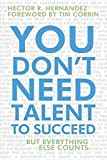 By Hernandez, Hector R. You Don't Need Talent to Succeed: But Everything Else Counts Hardcover - July 2010