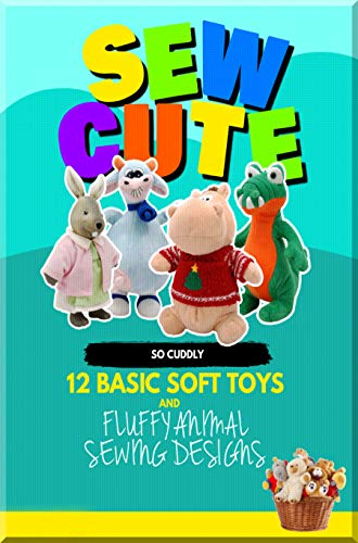 Sew Cute So Cuddly 12 Basic Soft Toys And Fluffy Animal Sewing Designs