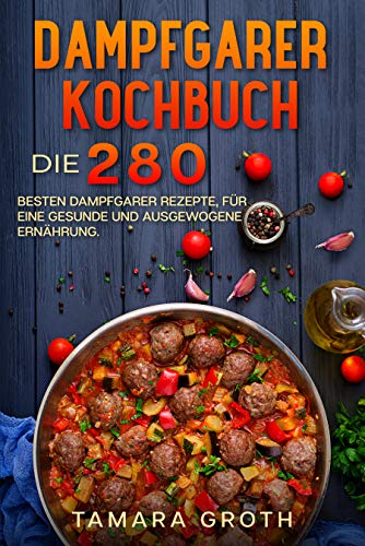 Dampfgarer Kochbuch : Die 280 besten Dampfgarer Rezepte, für eine gesunde und ausgewogene Ernährung.