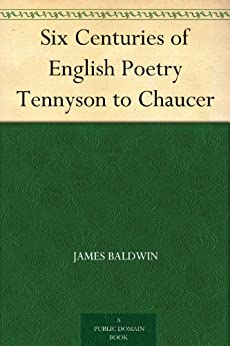 Six Centuries of English Poetry Tennyson to Chaucer by [James Baldwin]