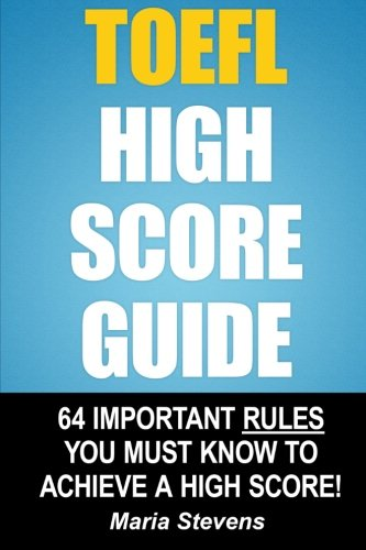 TOEFL High Score Guide: 64 Important Rules You Must Know To Achieve A High Score!