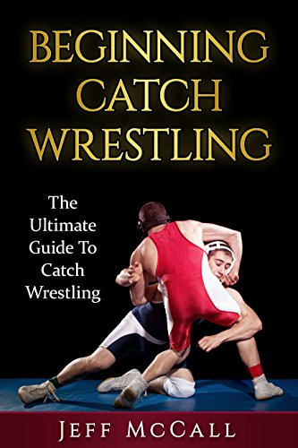 Catch Wrestling: The Ultimate Guide To Beginning Catch Wrestling (Catch Wrestling, MMA, Submission Grappling, BJJ, Judo, Wrestling, Sambo, Mixed Martial Arts) (English Edition)