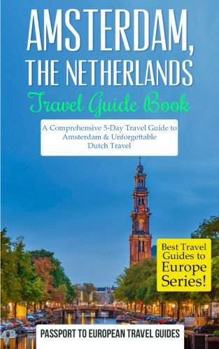 Amsterdam: Amsterdam, Netherlands: Travel Guide Book-A Comprehensive 5-Day Travel Guide to Amsterdam & Unforgettable Dutch Travel (Best Travel Guides to Europe Series) (Volume 16)