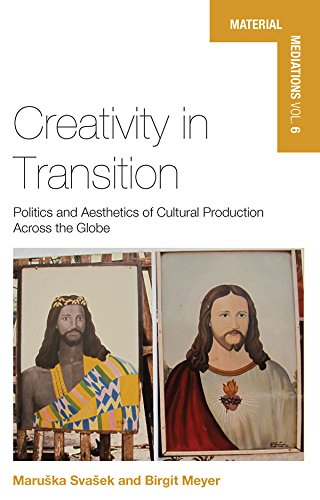 Creativity in Transition: Politics and Aesthetics of Cultural Production Across the Globe (Material Mediations: People and Things in a World of Movement Book 6) (English Edition)