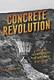 CONCRETE REVOLUTION: Large Dams, Cold War Geopolitics, and the Us Bureau of Reclamation - Christopher Sneddon