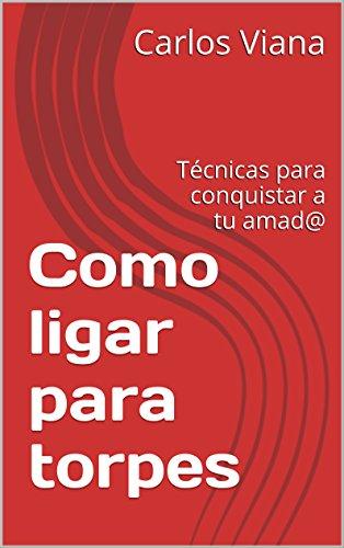 Como ligar para torpes: Técnicas para conquistar a tu amad@ eBook: Viana, Carlos: Amazon.es: Tienda Kindle