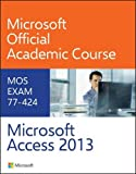 77-424 Microsoft Access 2013 1st edition by Microsoft Official Academic Course (2013) Spiral-bound