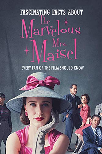 Fascinating Facts About The Marvelous Mrs. Maisel: Every Fan Of The Film Should Know: The Marvelous Mrs. Maisel Facts Book (English Edition)