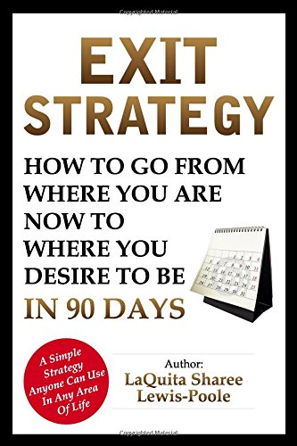 Exit Strategy: How To Go From Where You Are Now To Where You Desire To Be In 90 Days