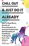 Chill Out & Just Do It Already: How To Stop Worry, Anxiety, & Procrastination, & Increase Productivity, Self Discipline, & Confidence To Bring Out Your Inner Unicorn