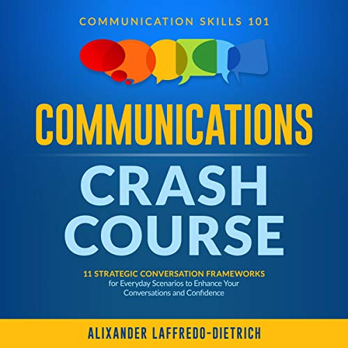 Communications Crash Course: 11 Strategic Conversation Frameworks for Everyday Scenarios to Enhance Your Conversations and Confidence: Communication Skills 101
