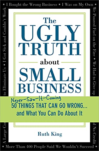 The Ugly Truth about Small Business: 50 (Never-Saw-It-Coming) Things That Can Go Wrong...and What You Can Do about It
