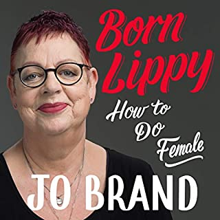 Born Lippy     How to Do Female              By:                                                                                                                                 Jo Brand                               Narrated by:                                                                                                                                 Jo Brand                      Length: 7 hrs and 6 mins     265 ratings     Overall 4.5