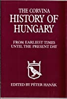 The Corvina History of Hungary: From Earliest Times Until the Present Day