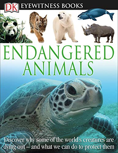 DK Eyewitness Books: Endangered Animals: Discover Why Some of the Worlds Creatures Are Dying Out and What We Can Do to Protect Them
