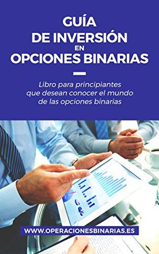 Guía de inversión en Opciones Binarias: Libro para principiantes que desean conocer el mundo de las opciones binarias