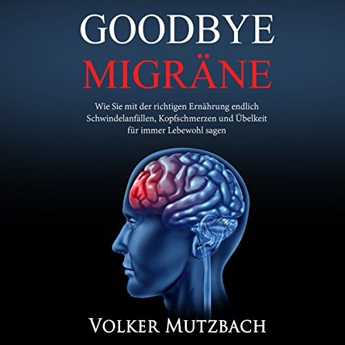 Goodbye Migräne: Wie Sie mit der richtigen Ernährung endlich Schwindelanfällen, Kopfschmerzen und Übelkeit für immer Lebewohl sagen
