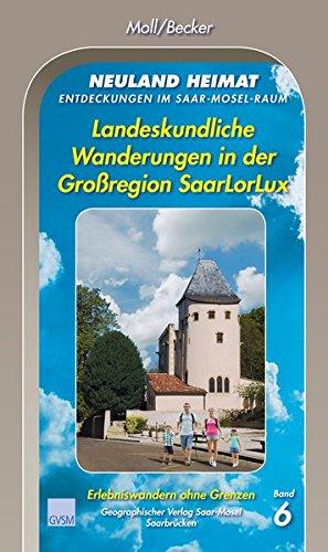 Neuland Heimat - Entdeckungen im Saar-Mosel-Raum - Bd. 6: Landeskundliche Wanderungen in der Großregion SaarLorLux (Neuland Heimat. Entdeckungen im ... / Geographisches Wander- und Lesebuch)