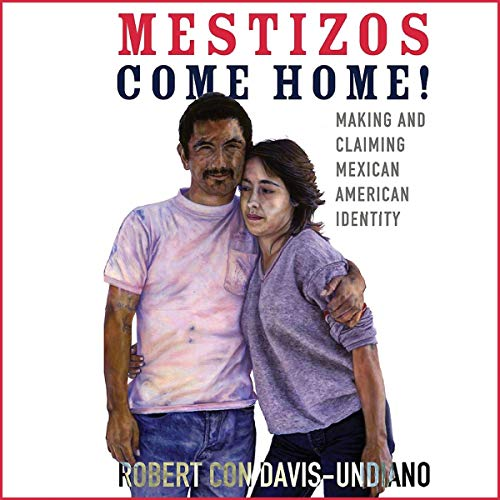 Mestizos Come Home!: Making and Claiming Mexican American Identity Audiobook By Robert Con Davis-Undiano cover art