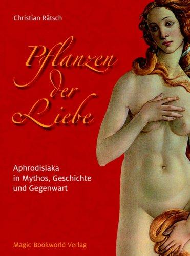 Pflanzen der Liebe - Aphrodisiaka in Mythos, Geschichte und Gegenwart