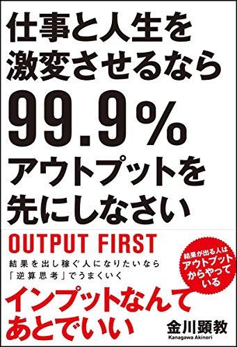 仕事と人生を激変させるなら99.9%アウトプットを先にしなさい - 金川 顕教