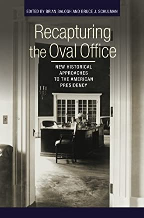 Recapturing the Oval Office: New Historical Approaches to the American Presidency
