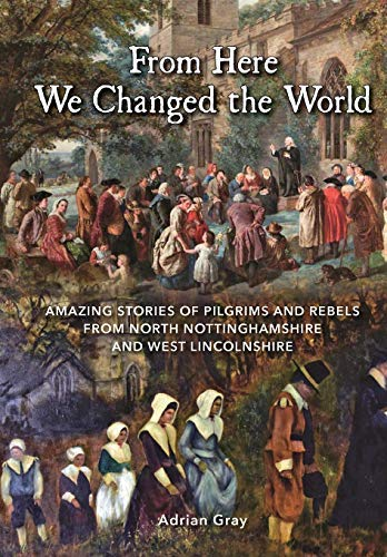 From Here We Changed the World: Amazing Stories of Pilgrims and Rebels from North Nottinghamshire and West Lincolnshire by Adrian Gray (2016-01-06)