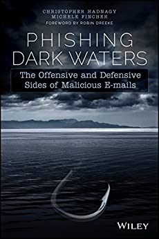 Phishing Dark Waters: The Offensive and Defensive Sides of Malicious Emails by [Christopher Hadnagy, Michele Fincher, Robin Dreeke]