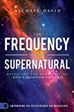 The Frequency of the Supernatural: Revealing the Mysteries of God?s Quantum Universe
