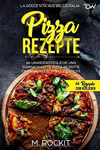Pizza Rezepte, 66 unwiderstehliche und schmackhafte Pizza Rezepte. La Dolce Vita aus Bella Italia. Einfach und schnell gekocht.: 66 Rezepte zum Verlieben.