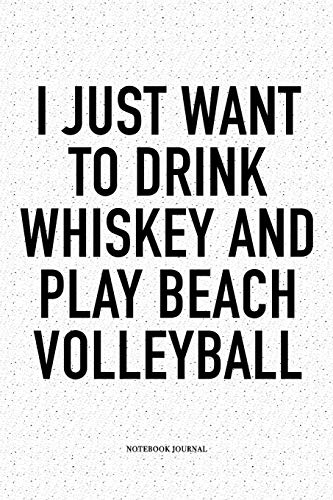 I Just Want To Drink Whiskey And Play Beach Volleyball: A 6x9 Inch Matte Softcover Diary Notebook With 120 Blank Lined Pages And A Funny Gaming Sports Cover Slogan