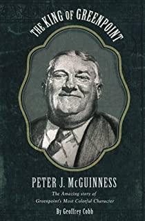 The King of Greenpoint Peter McGuinness: The Amazing Story of Greenpoint's Most Colorful Character (North Brooklyn History Series) (Volume 2)