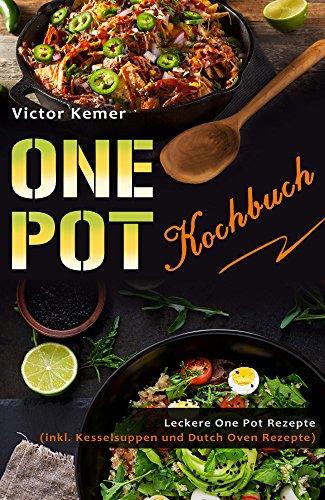 One Pot Kochbuch Leckere One Pot Rezepte (inkl. Kesselsuppen und Dutch Oven Rezepte)