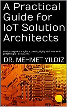 [Dr. Mehmet Yildiz]のA Practical Guide for IoT Solution Architects: Architecting secure, agile, economic, highly available, well-performing IoT Ecosystems (English Edition)