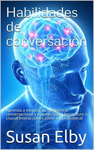 Habilidades de conversación: Aprenda a mejorar su Inteligencia conversacional y manejo Social feroz, duro o crucial Interacciones como un profesional