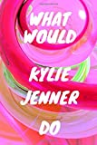 WHAT WOULD KYLIE JENNER DO: Kylie Jenner, AMAZING Notebook, journal, Diary, Perfect for school (110 Pages, 6 x 9, Lined)