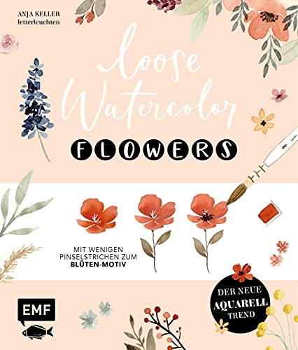 Loose Watercolor – Flowers: Der neue Aquarell-Trend: Mit wenigen Pinselstrichen zum Blüten-Motiv