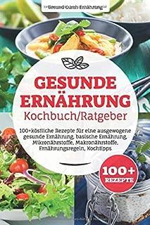 Gesunde Ernährung Kochbuch/ Ratgeber: 100+ köstliche Rezepte für eine ausgewogene gesunde Ernährung, basische Ernährung, Mikronährstoffe, Makronährstoffe, Ernährungsregeln, Kochtipps (German Edition)