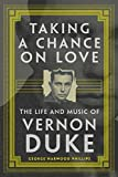 Taking a Chance on Love: The Life and Music of Vernon Duke (Volume 5) (American Popular Music Series)
