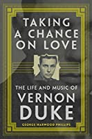 Taking a Chance on Love: The Life and Music of Vernon Duke (American Popular Music)