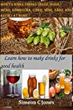 How to make drinks (beer, soda, mead, kombucha, cider, wine, sake and kefir) at home: Learn how to...