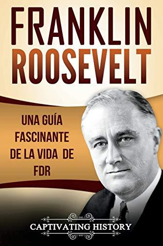 Franklin Roosevelt: Una Guía Fascinante de la Vida de FDR (Libro en Español/Franklin Roosevelt Spanish Book Version)