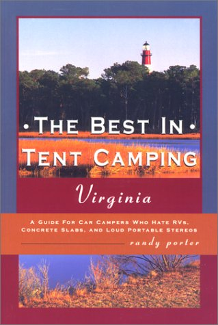 The Best in Tent Camping: Virginia: A Guide to Campers Who Hate RVs, Concrete Slabs, and Loud Portable Stereos