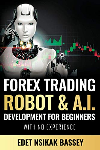 Forex Trading Robot and A.I. Development: For Beginners With No Experience