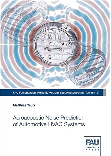 Aeroacoustic Noise Prediction of Automotive HVAC Systems (FAU Forschungen : Reihe B / Medizin, Naturwissenschaften, Technik)